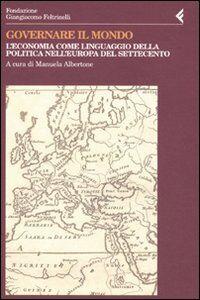 Libro Governare il mondo. L'economia come linguaggio della politica nell'Europa del Settecento