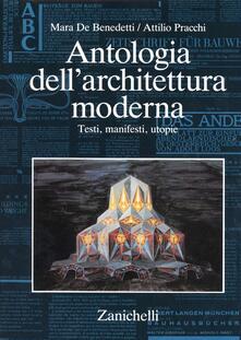 Antologia dell'architettura moderna. Testi, manifesti, utopie - Mara De Benedetti,Attilio Pracchi - copertina