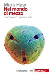 Foto Cover di Nel mondo di mezzo. Il moto browniano tra materia e vita, Libro di Mark Haw, edito da Zanichelli