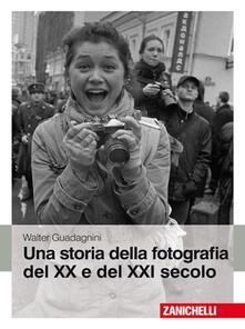 Una storia della fotografia del XX e del XXI secolo. Ediz. illustrata - Walter Guadagnini - copertina