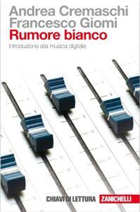 Rumore bianco. Introduzione alla musica digitale - Andrea Cremaschi,Francesco Giomi - copertina