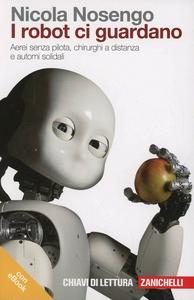 Libro I robot ci guardano. Aerei senza pilota, chirurghi a distanza e automi solidali. Con e-book Nicola Nosengo