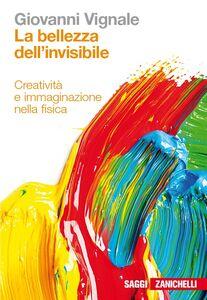 Libro La bellezza dell'invisibile. Creatività e immaginazione nella fisica Giovanni Vignale