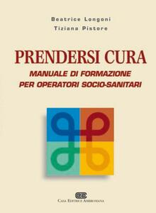 Prendersi cura. Manuale di formazione per operatori socio-sanitari - Beatrice Longoni,Tiziana Pistore - copertina