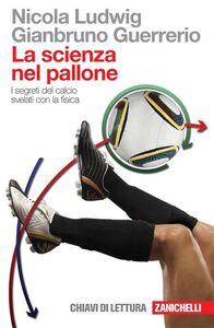 Foto Cover di La scienza nel pallone. I segreti del calcio svelati con la fisica, Libro di Nicola Ludwig,Gianbruno Guerrerio, edito da Zanichelli
