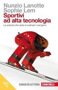 Sportivi ad alta tecnologia. La scienza che aiuta a costruire i campioni. Con e-book - Nunzio Lanotte,Sophie Lem - copertina