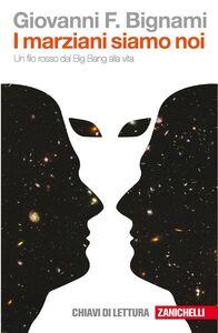 Foto Cover di I marziani siamo noi. Un filo rosso dal Big Bang alla vita, Libro di Giovanni F. Bignami, edito da Zanichelli