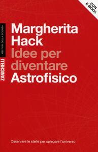 Idee per diventare astrofisico. Osservare le stelle per spiegare l'Universo. Con aggiornamento online - Margherita Hack - copertina