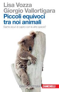 Piccoli equivoci tra noi animali. Siamo sicuri di capirci con le altre specie? - Lisa Vozza,Giorgio Vallortigara - copertina