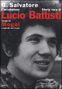 L' arcobaleno. Storia vera di Lucio Battisti vissuta da Mogol e dagli altri che c'erano