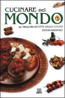 Cucinare nel mondo. Le migliori ricette della cucina internazionale.pdf