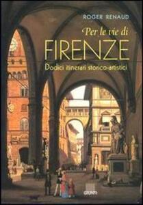 Per le vie di Firenze. Dodici itinerari storico-artistici - Roger Renaud - copertina