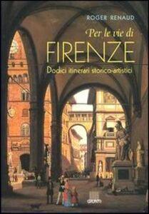 Per le vie di Firenze. Dodici itinerari storico-artistici