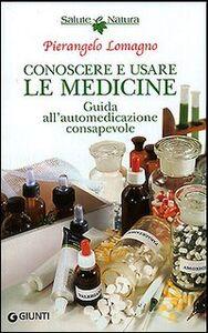 Libro Conoscere e usare le medicine. Guida all'automedicazione consapevole Pierangelo Lomagno