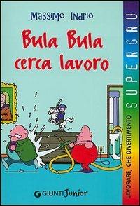 Bula Bula cerca lavoro. Lavorare, che divertimento - Indrio Massimo - wuz.it