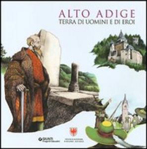 Libro Alto Adige. Terra di uomini e di eroi