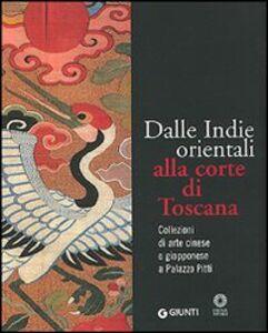 Libro Dalle Indie orientali alla corte di Toscana. Collezioni di arte cinesee giapponese a Palazzo Pitti Francesco Morena