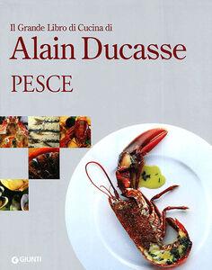 Libro Il grande libro di cucina di Alain Ducasse. Pesce Alain Ducasse
