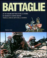 Battaglie. Le 100 grandi battaglie della storia: da Qadesh alla presa di Baghdad, tremila anni di arte della guerra