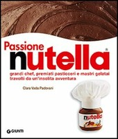 Passione Nutella. Grandi chef, premiati pasticceri e mastri gelatai travolti da un'insolita avventura