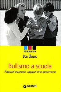 Libro Bullismo a scuola. Ragazzi oppressi, ragazzi che opprimono Dan Olweus