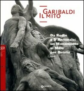 Libro Garibaldi. Il mito. Da Rodin a D'Annunzio: un monumento ai Mille per Quarto