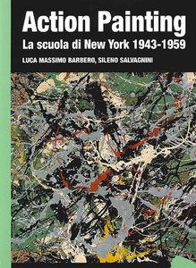 Libro Action painting. La scuola di New York 1943-1959. Ediz. illustrata Luca Massimo Barbero , Sileno Salvagnini