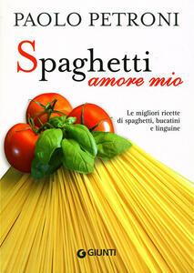 Spaghetti amore mio. Le migliori ricette di spaghetti, bucatini e linguine. Ediz. illustrata - Paolo Petroni - copertina