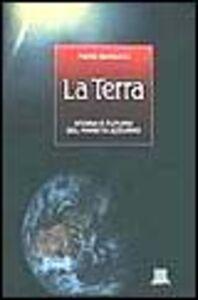 Libro La terra. Storia e futuro del Pianeta Azzurro Piero Bianucci
