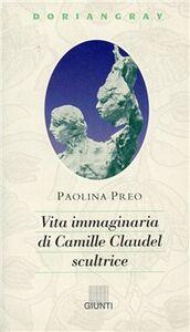 Libro Vita immaginaria di Camille Claudel, scultrice Paolina Preo