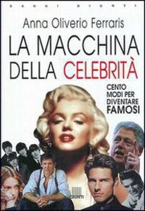 Libro La macchina delle celebrità. Cento modi per diventare famosi Anna Oliverio Ferraris