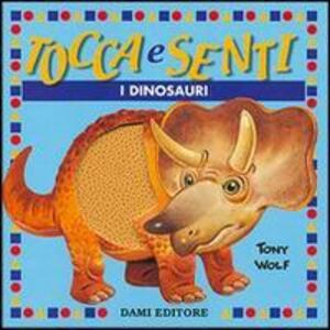Tocca e senti i dinosauri - Anna Casalis,Tony Wolf - copertina