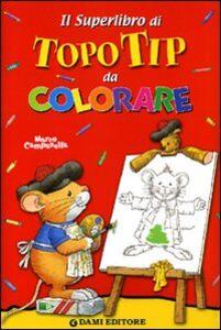 Libro Il superlibro di Topo Tip da colorare Marco Campanella