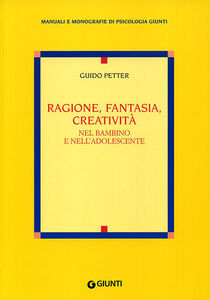 Libro Ragione, fantasia, creatività nel bambino e nell'adolescente Guido Petter