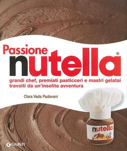 Libro Passione Nutella. Grandi chef, premiati pasticceri e mastri gelatai travolti da un'insolita avventura Clara Vada Padovani , Gigi Padovani