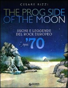 Foto Cover di The prog side of the moon. Suoni e leggende del rock europeo. Anni '70, Libro di Cesare Rizzi, edito da Giunti Editore 0