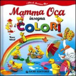 Foto Cover di Mamma Oca insegna i colori, Libro di Tony Wolf,Anna Casalis, edito da Dami Editore