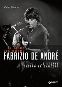 Libro Il libro del mondo. Le storie dietro le canzoni di Fabrizio De André Walter Pistarini