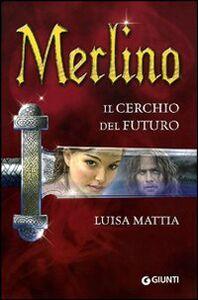 Foto Cover di Merlino. Il cerchio del futuro, Libro di Luisa Mattia, edito da Giunti Editore