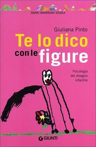 Libro Te lo dico con le figure. Psicologia del disegno infantile Giuliano Pinto