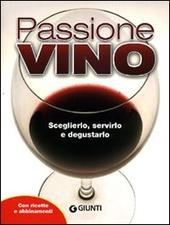 Passione vino. Sceglierlo, servirlo e degustarlo. Con ricette e abbinamenti