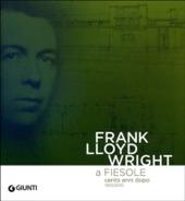 Frank Lloyd Wright a Fiesole cento anni dopo 1910/2010. Dalle colline di Firenze al «colle splendente». Catalogo della mostra. Ediz. italiana e inglese