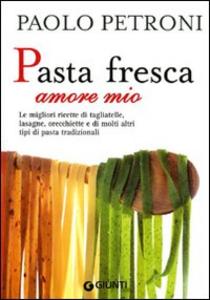 Libro Pasta fresca amore mio. Le migliori ricette di tagliatelle, lasagne, orecchiette e di molti altri tipi di pasta tradizionali Paolo Petroni