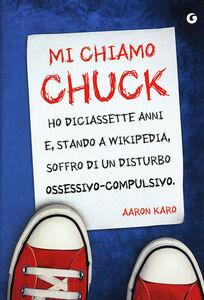 Libro Mi chiamo Chuck. Ho diciassette anni. E, stando a Wikipedia, soffro di un disturbo ossessivo-compulsivo Aaron Karo 0