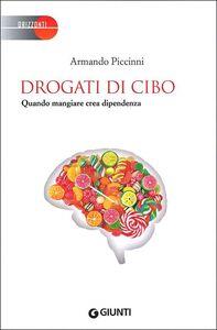 Libro Drogati di cibo. Quando mangiare crea dipendenza Armando Piccinni