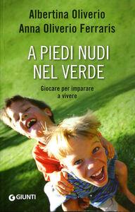 Libro A piedi nudi nel verde. Giocare per imparare a vivere Albertina Oliverio , Anna Oliverio Ferraris