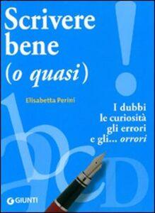 Libro Scrivere bene (o quasi). I dubbi, le curiosità, gli errori e gli... orrori Elisabetta Perini