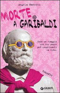 Libro Morte a Garibaldi. Come un viaggio con tuo padre può complicarti la vita Angela Nanetti