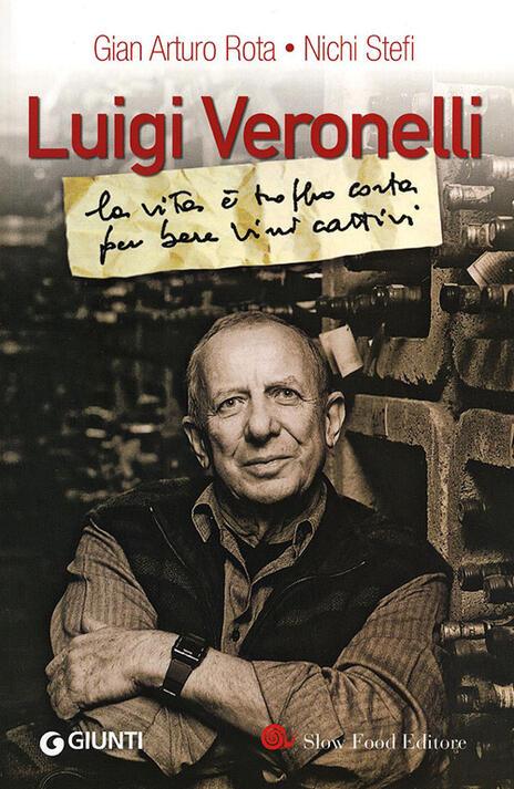 Luigi Veronelli. La vita è troppo corta per bere vini cattivi - G. Arturo Rota,Nichi Stefi - copertina