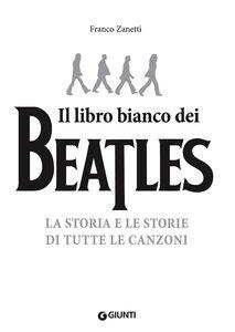 Foto Cover di Il libro bianco dei Beatles. La storia e le storie di tutte le canzoni, Libro di Franco Zanetti, edito da Giunti Editore